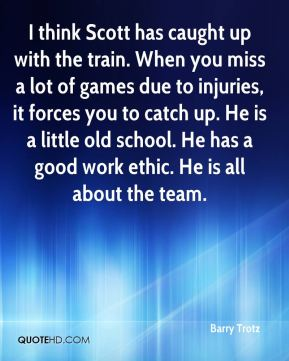 I think Scott has caught up with the train. When you miss a lot of games due to injuries, it forces you to catch up. He is a little old school. He has a good work ethic. He is all about the team.
