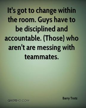It's got to change within the room. Guys have to be disciplined and accountable. (Those) who aren't are messing with teammates.
