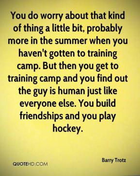You do worry about that kind of thing a little bit, probably more in the summer when you haven't gotten to training camp. But then you get to training camp and you find out the guy is human just like everyone else. You build friendships and you play hockey.