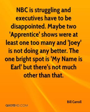 NBC is struggling and executives have to be disappointed. Maybe two 'Apprentice' shows were at least one too many and 'Joey' is not doing any better. The one bright spot is 'My Name is Earl' but there's not much other than that.