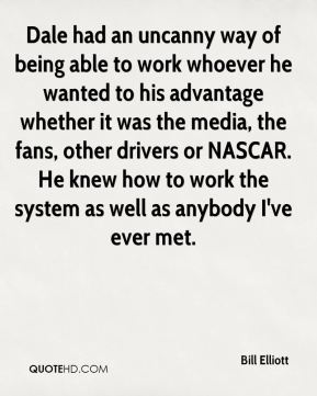 Bill Elliott - Dale had an uncanny way of being able to work whoever he wanted to his advantage whether it was the media, the fans, other drivers or NASCAR. He knew how to work the system as well as anybody I've ever met.
