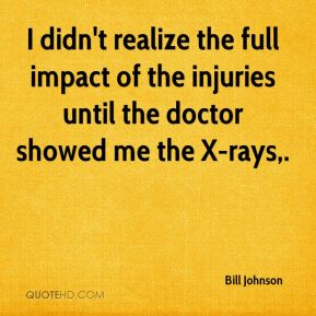 I didn't realize the full impact of the injuries until the doctor showed me the X-rays.
