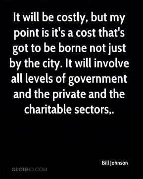 Bill Johnson - It will be costly, but my point is it's a cost that's got to be borne not just by the city. It will involve all levels of government and the private and the charitable sectors.