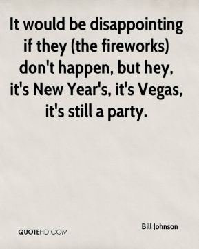 Bill Johnson - It would be disappointing if they (the fireworks) don't happen, but hey, it's New Year's, it's Vegas, it's still a party.