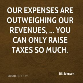 Our expenses are outweighing our revenues, ... You can only raise taxes so much.