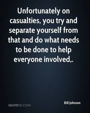 Unfortunately on casualties, you try and separate yourself from that and do what needs to be done to help everyone involved.