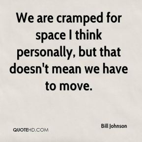 We are cramped for space I think personally, but that doesn't mean we have to move.
