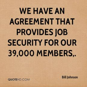Bill Johnson - We have an agreement that provides job security for our 39,000 members.