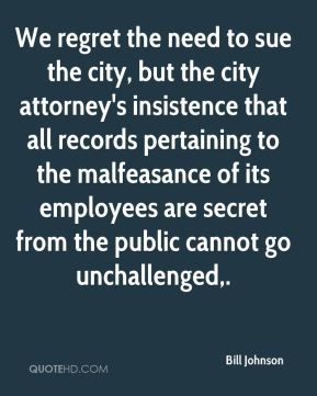 We regret the need to sue the city, but the city attorney's insistence that all records pertaining to the malfeasance of its employees are secret from the public cannot go unchallenged.