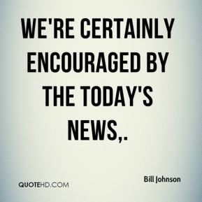 We're certainly encouraged by the today's news.