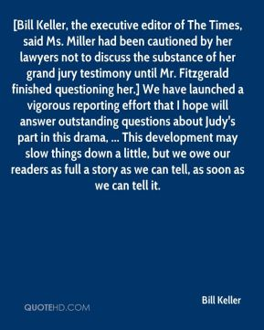 Bill Keller - [Bill Keller, the executive editor of The Times, said Ms. Miller had been cautioned by her lawyers not to discuss the substance of her grand jury testimony until Mr. Fitzgerald finished questioning her.] We have launched a vigorous reporting effort that I hope will answer outstanding questions about Judy's part in this drama, ... This development may slow things down a little, but we owe our readers as full a story as we can tell, as soon as we can tell it.