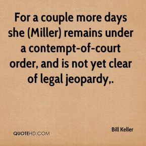 Bill Keller - For a couple more days she (Miller) remains under a contempt-of-court order, and is not yet clear of legal jeopardy.