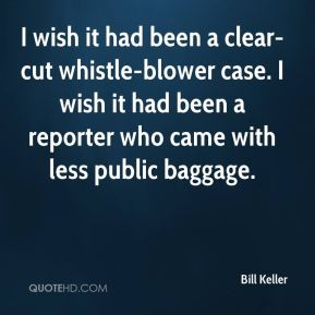 Bill Keller - I wish it had been a clear-cut whistle-blower case. I wish it had been a reporter who came with less public baggage.