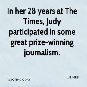 Bill Keller - In her 28 years at The Times, Judy participated in some great prize-winning journalism.