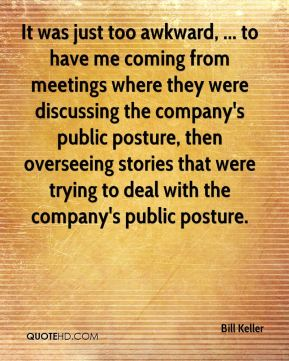 Bill Keller - It was just too awkward, ... to have me coming from meetings where they were discussing the company's public posture, then overseeing stories that were trying to deal with the company's public posture.