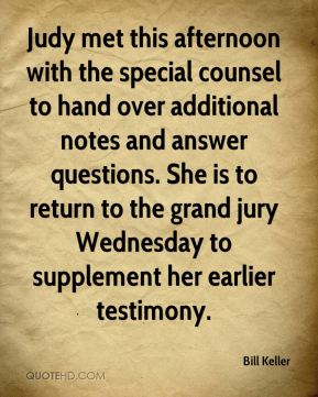 Bill Keller - Judy met this afternoon with the special counsel to hand over additional notes and answer questions. She is to return to the grand jury Wednesday to supplement her earlier testimony.