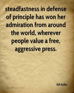 Bill Keller - steadfastness in defense of principle has won her admiration from around the world, wherever people value a free, aggressive press.