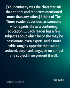 Bill Keller - [Your curiosity was the characteristic that editors and reporters mentioned more than any other.] I think of The Times reader as curious, as someone who regards life as a continuing education, ... Each reader has a few subjects about which he or she may be passionate, even expert, and a more wide-ranging appetite that can be seduced, surprised, engaged on almost any subject if we present it well.