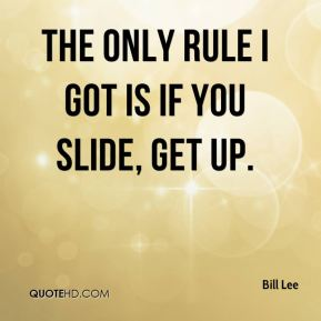 The only rule I got is if you slide, get up.