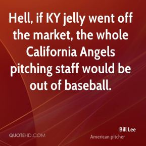 Hell, if KY jelly went off the market, the whole California Angels pitching staff would be out of baseball.