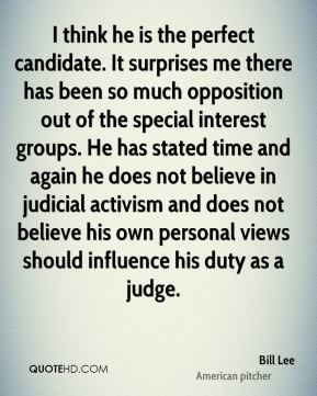 Bill Lee - I think he is the perfect candidate. It surprises me there has been so much opposition out of the special interest groups. He has stated time and again he does not believe in judicial activism and does not believe his own personal views should influence his duty as a judge.