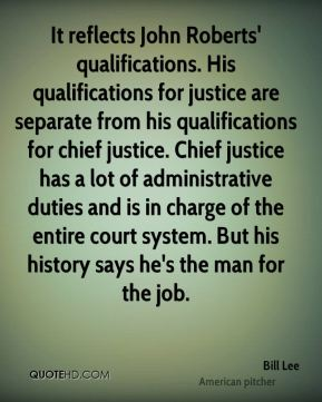 Bill Lee - It reflects John Roberts' qualifications. His qualifications for justice are separate from his qualifications for chief justice. Chief justice has a lot of administrative duties and is in charge of the entire court system. But his history says he's the man for the job.