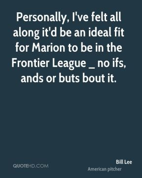 Personally, I've felt all along it'd be an ideal fit for Marion to be in the Frontier League _ no ifs, ands or buts bout it.