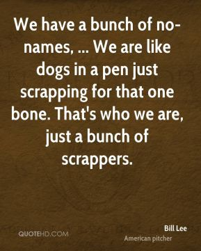 We have a bunch of no-names, ... We are like dogs in a pen just scrapping for that one bone. That's who we are, just a bunch of scrappers.