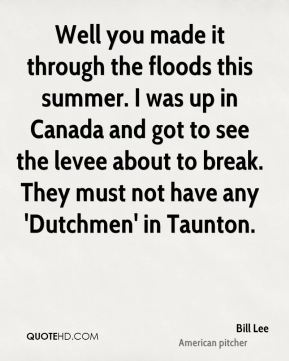 Bill Lee - Well you made it through the floods this summer. I was up in Canada and got to see the levee about to break. They must not have any 'Dutchmen' in Taunton.
