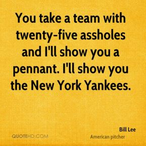 Bill Lee - You take a team with twenty-five assholes and I'll show you a pennant. I'll show you the New York Yankees.