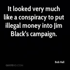 It looked very much like a conspiracy to put illegal money into Jim Black's campaign.
