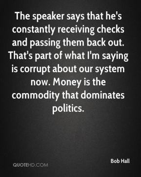 The speaker says that he's constantly receiving checks and passing them back out. That's part of what I'm saying is corrupt about our system now. Money is the commodity that dominates politics.