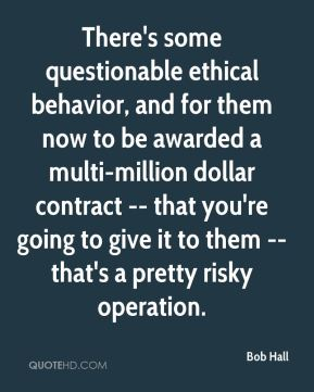 Bob Hall - There's some questionable ethical behavior, and for them now to be awarded a multi-million dollar contract -- that you're going to give it to them -- that's a pretty risky operation.