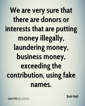 We are very sure that there are donors or interests that are putting money illegally, laundering money, business money, exceeding the contribution, using fake names.