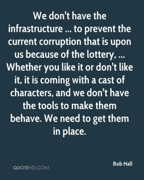 We don't have the infrastructure ... to prevent the current corruption that is upon us because of the lottery, ... Whether you like it or don't like it, it is coming with a cast of characters, and we don't have the tools to make them behave. We need to get them in place.