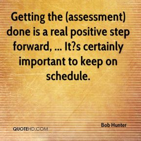 Bob Hunter - Getting the (assessment) done is a real positive step forward, ... It?s certainly important to keep on schedule.
