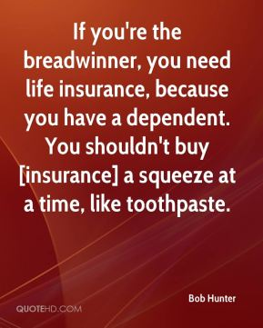 Bob Hunter - If you're the breadwinner, you need life insurance, because you have a dependent. You shouldn't buy [insurance] a squeeze at a time, like toothpaste.