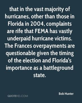 Bob Hunter - that in the vast majority of hurricanes, other than those in Florida in 2004, complaints are rife that FEMA has vastly underpaid hurricane victims. The Frances overpayments are questionable given the timing of the election and Florida's importance as a battleground state.