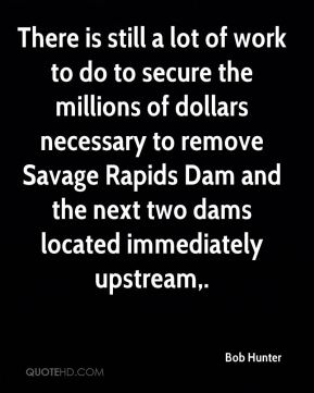 Bob Hunter - There is still a lot of work to do to secure the millions of dollars necessary to remove Savage Rapids Dam and the next two dams located immediately upstream.