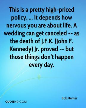 Bob Hunter - This is a pretty high-priced policy, ... It depends how nervous you are about life. A wedding can get canceled -- as the death of J.F.K. (John F. Kennedy) Jr. proved -- but those things don't happen every day.