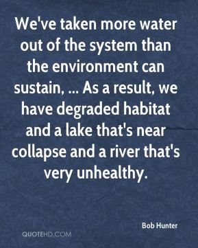 Bob Hunter - We've taken more water out of the system than the environment can sustain, ... As a result, we have degraded habitat and a lake that's near collapse and a river that's very unhealthy.