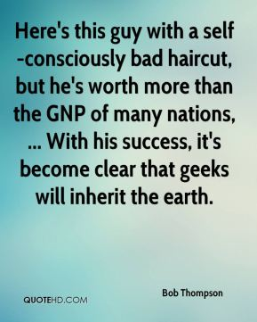 Bob Thompson - Here's this guy with a self-consciously bad haircut, but he's worth more than the GNP of many nations, ... With his success, it's become clear that geeks will inherit the earth.