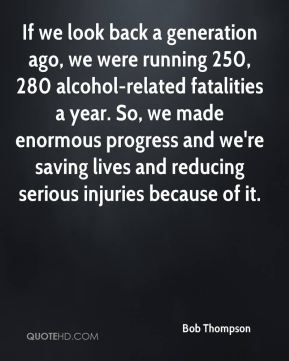 If we look back a generation ago, we were running 250, 280 alcohol-related fatalities a year. So, we made enormous progress and we're saving lives and reducing serious injuries because of it.