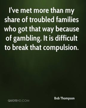 Bob Thompson - I've met more than my share of troubled families who got that way because of gambling. It is difficult to break that compulsion.