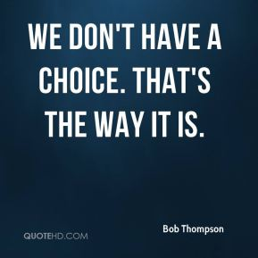 We don't have a choice. That's the way it is.