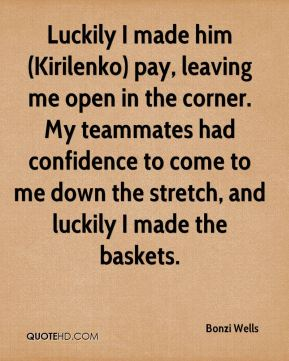 Luckily I made him (Kirilenko) pay, leaving me open in the corner. My teammates had confidence to come to me down the stretch, and luckily I made the baskets.