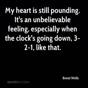 Bonzi Wells - My heart is still pounding. It's an unbelievable feeling, especially when the clock's going down, 3-2-1, like that.