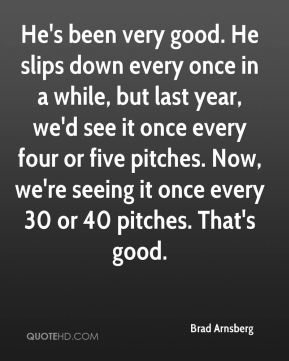 He's been very good. He slips down every once in a while, but last year, we'd see it once every four or five pitches. Now, we're seeing it once every 30 or 40 pitches. That's good.