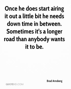 Once he does start airing it out a little bit he needs down time in between. Sometimes it's a longer road than anybody wants it to be.
