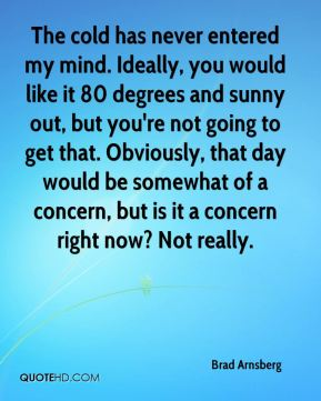 The cold has never entered my mind. Ideally, you would like it 80 degrees and sunny out, but you're not going to get that. Obviously, that day would be somewhat of a concern, but is it a concern right now? Not really.